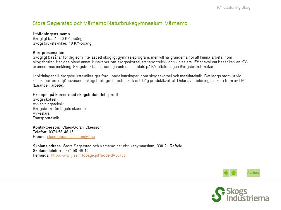 Avsluta Stora Segerstad och Värnamo Naturbruksgymnasium, Värnamo Utbildningens namn Skogligt basår, 40 KY-poäng Skogsbrukstekniker, 40 KY-poäng Kort presentation Skogligt basår är för dig som inte läst ett skogligt gymnasieprogram, men vill ha grunderna för att kunna arbeta inom skogsbruket.