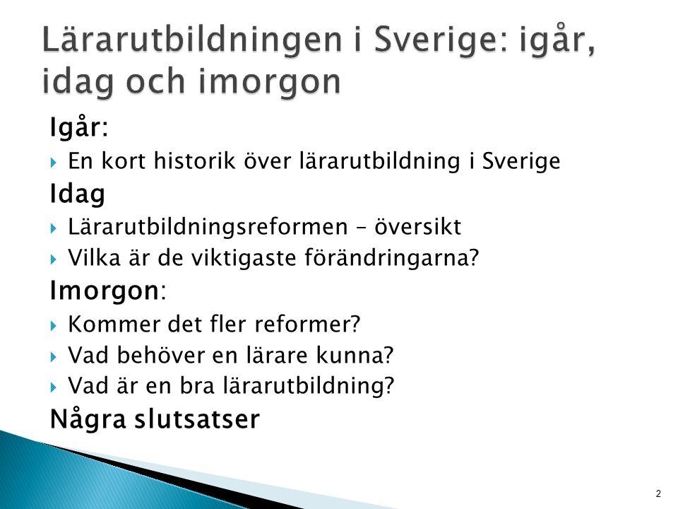 Igår:  En kort historik över lärarutbildning i Sverige Idag  Lärarutbildningsreformen – översikt  Vilka är de viktigaste förändringarna.