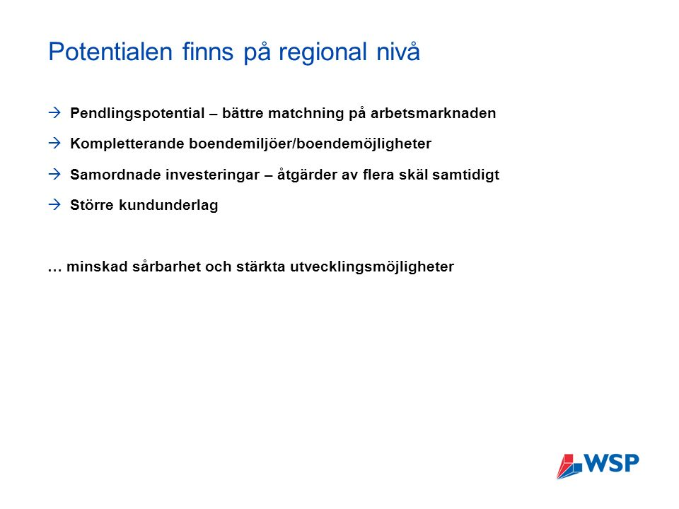 Potentialen finns på regional nivå  Pendlingspotential – bättre matchning på arbetsmarknaden  Kompletterande boendemiljöer/boendemöjligheter  Samordnade investeringar – åtgärder av flera skäl samtidigt  Större kundunderlag … minskad sårbarhet och stärkta utvecklingsmöjligheter