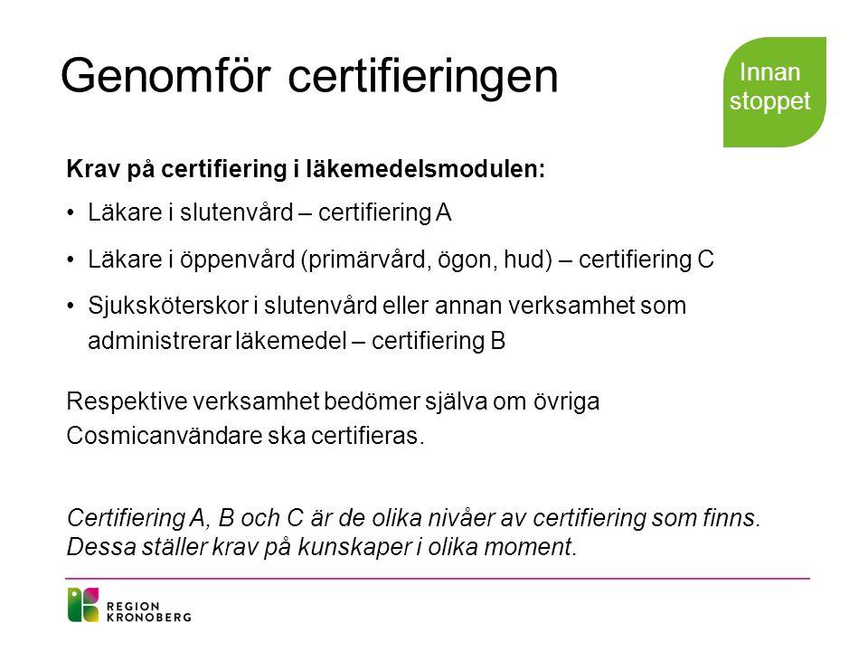 Genomför certifieringen Krav på certifiering i läkemedelsmodulen: Läkare i slutenvård – certifiering A Läkare i öppenvård (primärvård, ögon, hud) – certifiering C Sjuksköterskor i slutenvård eller annan verksamhet som administrerar läkemedel – certifiering B Respektive verksamhet bedömer själva om övriga Cosmicanvändare ska certifieras.