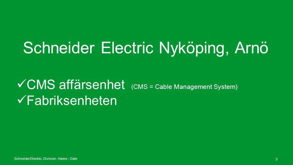 Schneider Electric- Division - Name – Date 4 CMS – Omsättning / område Installation Materials Installation Systems Cable Support 146M€ (50%) 70M€ (24%) 76M€ (26%) Installationsmaterial Installationsystems Kabelförläggning 146M€ (50%) 70M€ (24%) 76M€ (26%)