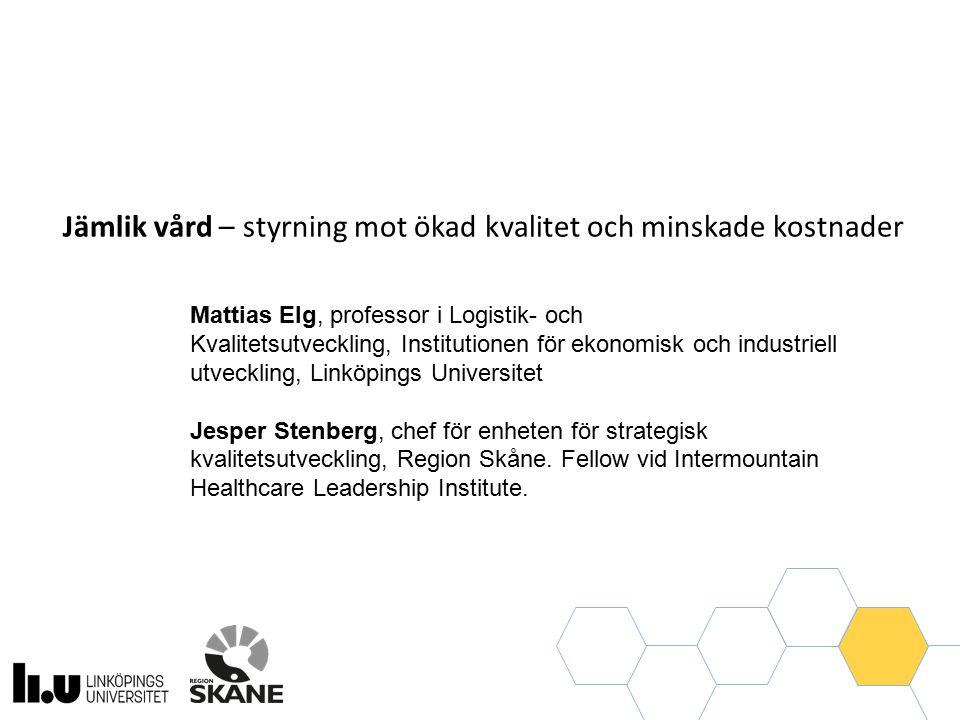 Jämlik vård – styrning mot ökad kvalitet och minskade kostnader Mattias Elg, professor i Logistik- och Kvalitetsutveckling, Institutionen för ekonomisk och industriell utveckling, Linköpings Universitet Jesper Stenberg, chef för enheten för strategisk kvalitetsutveckling, Region Skåne.