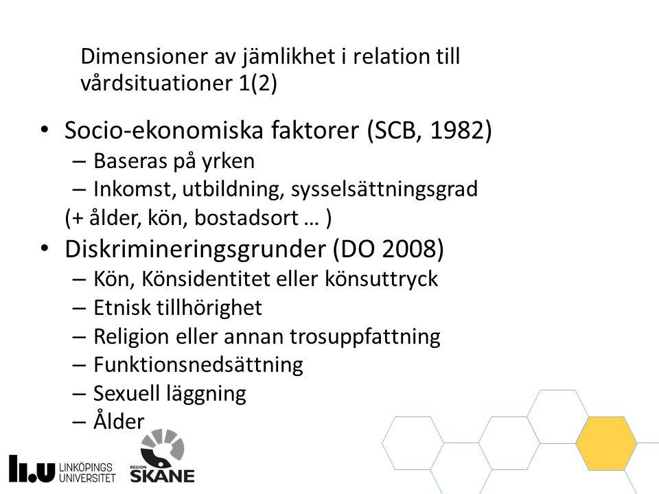 Socio-ekonomiska faktorer (SCB, 1982) – Baseras på yrken – Inkomst, utbildning, sysselsättningsgrad (+ ålder, kön, bostadsort … ) Diskrimineringsgrunder (DO 2008) – Kön, Könsidentitet eller könsuttryck – Etnisk tillhörighet – Religion eller annan trosuppfattning – Funktionsnedsättning – Sexuell läggning – Ålder Dimensioner av jämlikhet i relation till vårdsituationer 1(2)