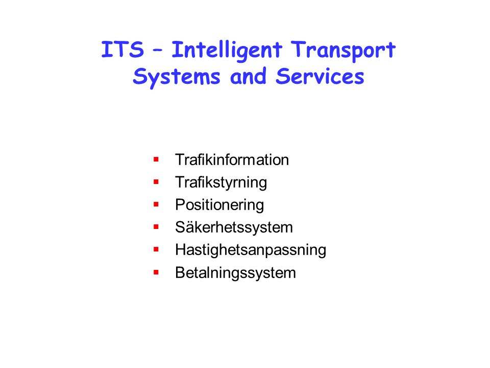 ITS – Intelligent Transport Systems and Services  Trafikinformation  Trafikstyrning  Positionering  Säkerhetssystem  Hastighetsanpassning  Betal