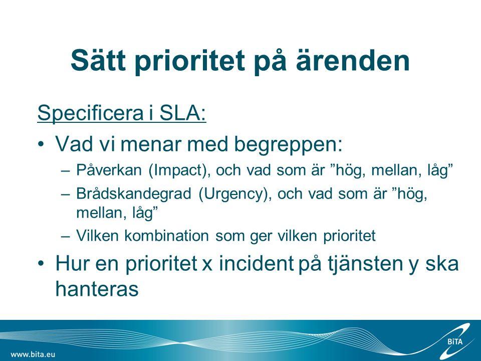 Sätt prioritet på ärenden Specificera i SLA: Vad vi menar med begreppen: –Påverkan (Impact), och vad som är hög, mellan, låg –Brådskandegrad (Urgency), och vad som är hög, mellan, låg –Vilken kombination som ger vilken prioritet Hur en prioritet x incident på tjänsten y ska hanteras