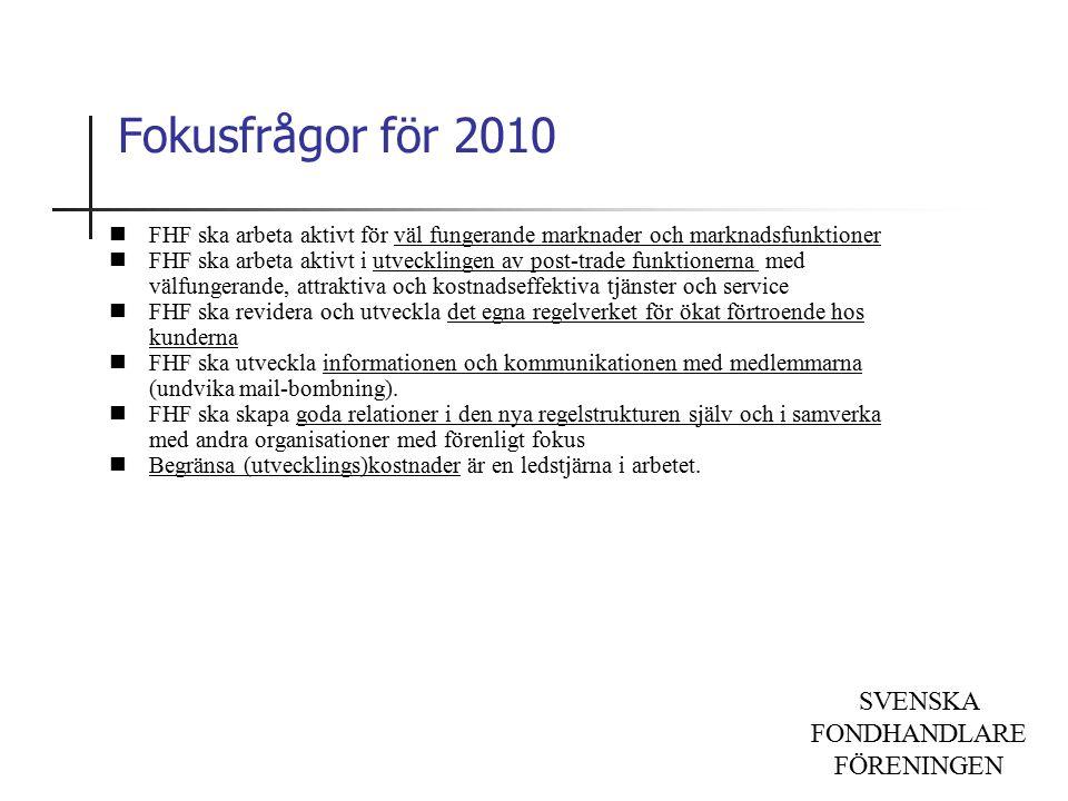 SVENSKA FONDHANDLARE FÖRENINGEN Fokusfrågor för 2010 FHF ska arbeta aktivt för väl fungerande marknader och marknadsfunktioner FHF ska arbeta aktivt i utvecklingen av post-trade funktionerna med välfungerande, attraktiva och kostnadseffektiva tjänster och service FHF ska revidera och utveckla det egna regelverket för ökat förtroende hos kunderna FHF ska utveckla informationen och kommunikationen med medlemmarna (undvika mail-bombning).