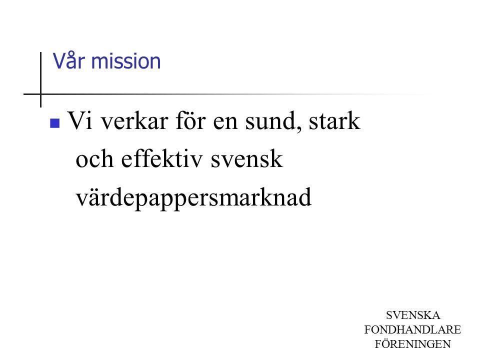 SVENSKA FONDHANDLARE FÖRENINGEN Vår mission Vi verkar för en sund, stark och effektiv svensk värdepappersmarknad
