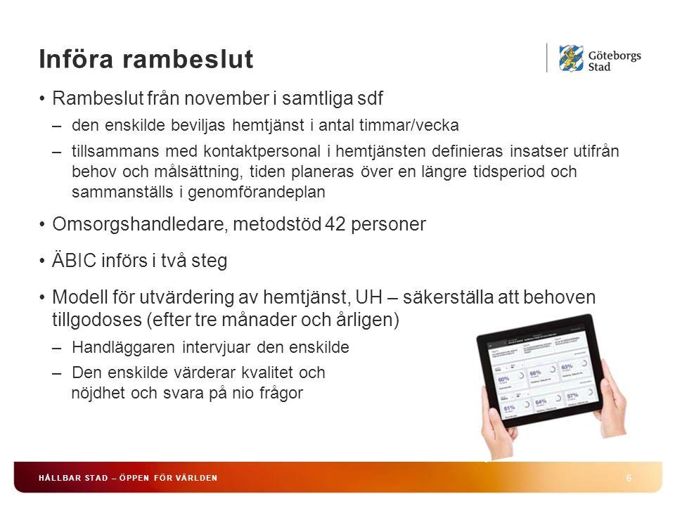 Införa rambeslut 6 HÅLLBAR STAD – ÖPPEN FÖR VÄRLDEN Rambeslut från november i samtliga sdf –den enskilde beviljas hemtjänst i antal timmar/vecka –tillsammans med kontaktpersonal i hemtjänsten definieras insatser utifrån behov och målsättning, tiden planeras över en längre tidsperiod och sammanställs i genomförandeplan Omsorgshandledare, metodstöd 42 personer ÄBIC införs i två steg Modell för utvärdering av hemtjänst, UH – säkerställa att behoven tillgodoses (efter tre månader och årligen) –Handläggaren intervjuar den enskilde –Den enskilde värderar kvalitet och nöjdhet och svara på nio frågor