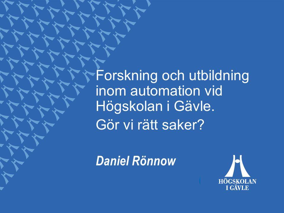 Forskning och utbildning inom automation vid Högskolan i Gävle. Gör vi rätt saker Daniel Rönnow