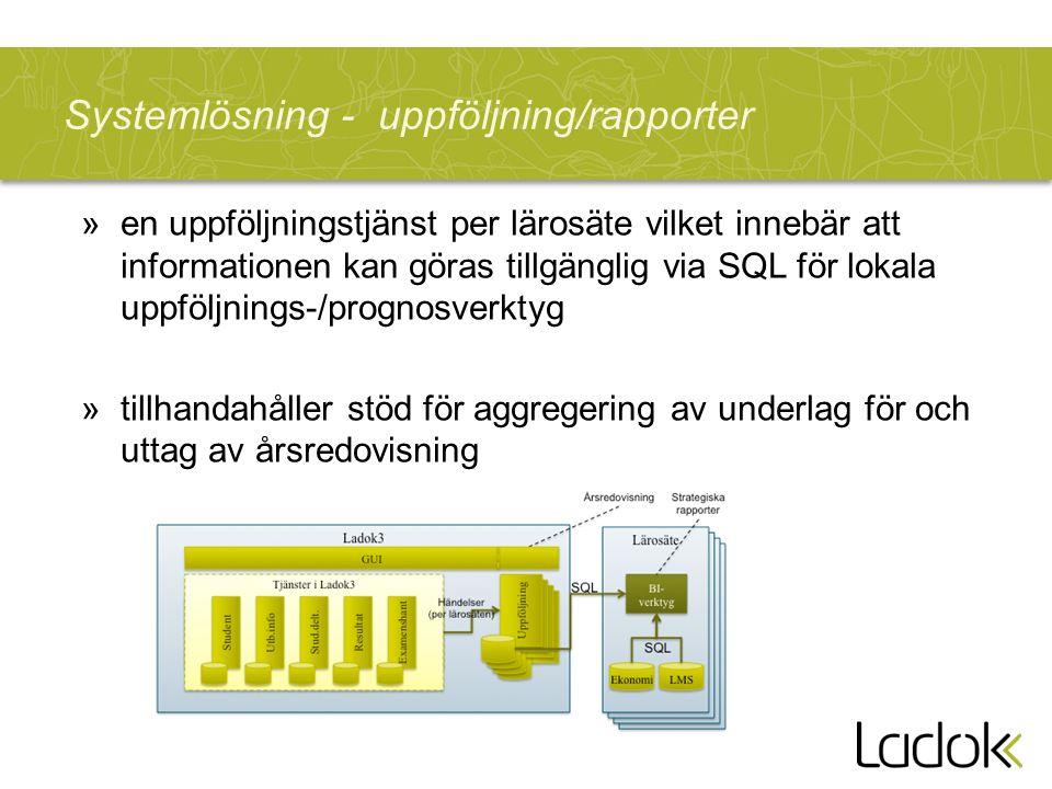 Systemlösning - uppföljning/rapporter »en uppföljningstjänst per lärosäte vilket innebär att informationen kan göras tillgänglig via SQL för lokala uppföljnings-/prognosverktyg »tillhandahåller stöd för aggregering av underlag för och uttag av årsredovisning