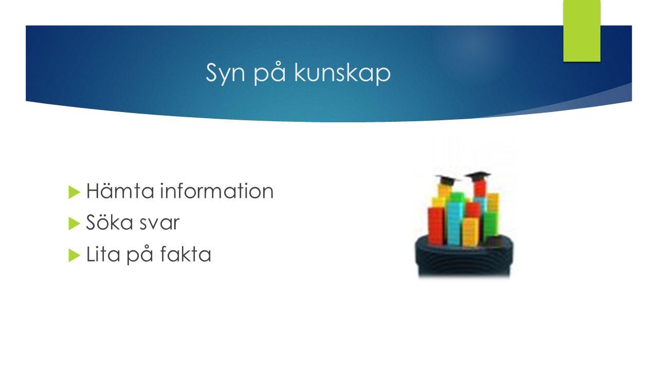 Syn på kunskap  Hämta information  Söka svar  Lita på fakta