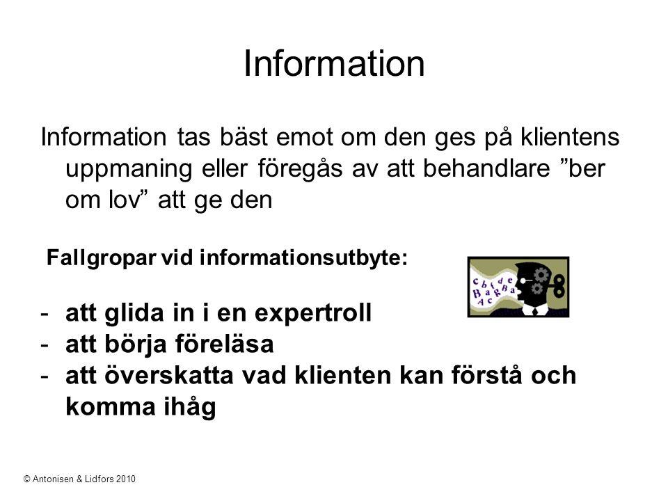 Information Information tas bäst emot om den ges på klientens uppmaning eller föregås av att behandlare ber om lov att ge den -att glida in i en expertroll -att börja föreläsa -att överskatta vad klienten kan förstå och komma ihåg Fallgropar vid informationsutbyte: © Antonisen & Lidfors 2010