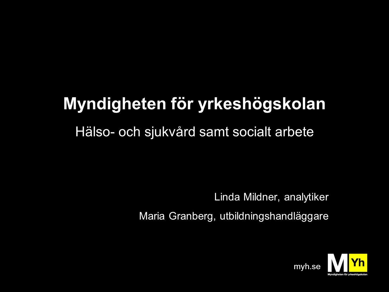 myh.se Myndigheten för yrkeshögskolan Hälso- och sjukvård samt socialt arbete Linda Mildner, analytiker Maria Granberg, utbildningshandläggare