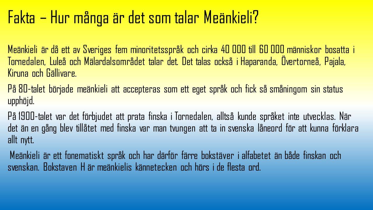 Fakta – Hur många är det som talar Meänkieli? Meänkieli är då ett av Sveriges fem minoritetsspråk och cirka 40 000 till 60 000 människor bosatta i Tor