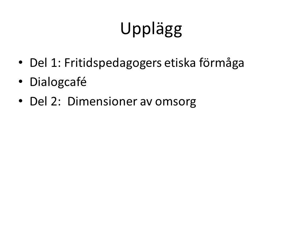 Upplägg Del 1: Fritidspedagogers etiska förmåga Dialogcafé Del 2: Dimensioner av omsorg