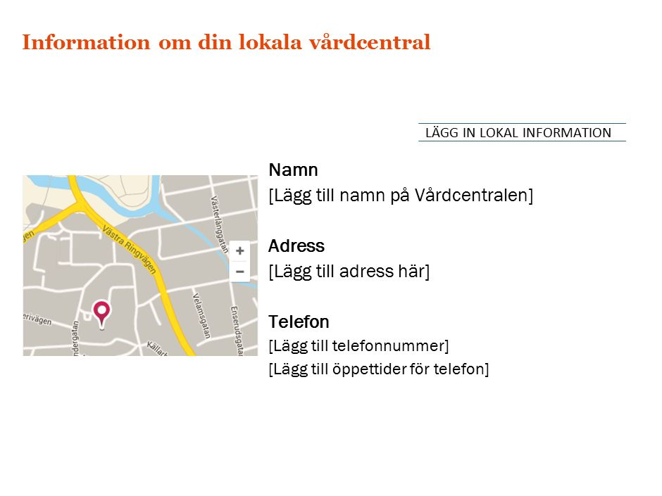 Information om din lokala vårdcentral Namn [Lägg till namn på Vårdcentralen] Adress [Lägg till adress här] Telefon [Lägg till telefonnummer] [Lägg till öppettider för telefon] LÄGG IN LOKAL INFORMATION