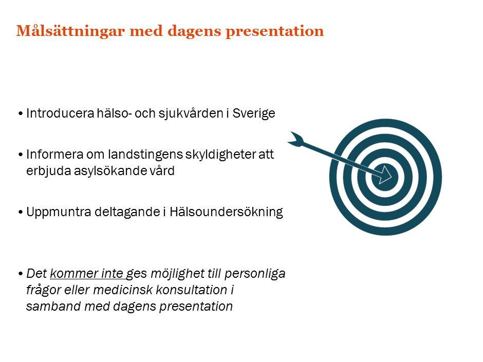 Målsättningar med dagens presentation Introducera hälso- och sjukvården i Sverige Informera om landstingens skyldigheter att erbjuda asylsökande vård Uppmuntra deltagande i Hälsoundersökning Det kommer inte ges möjlighet till personliga frågor eller medicinsk konsultation i samband med dagens presentation