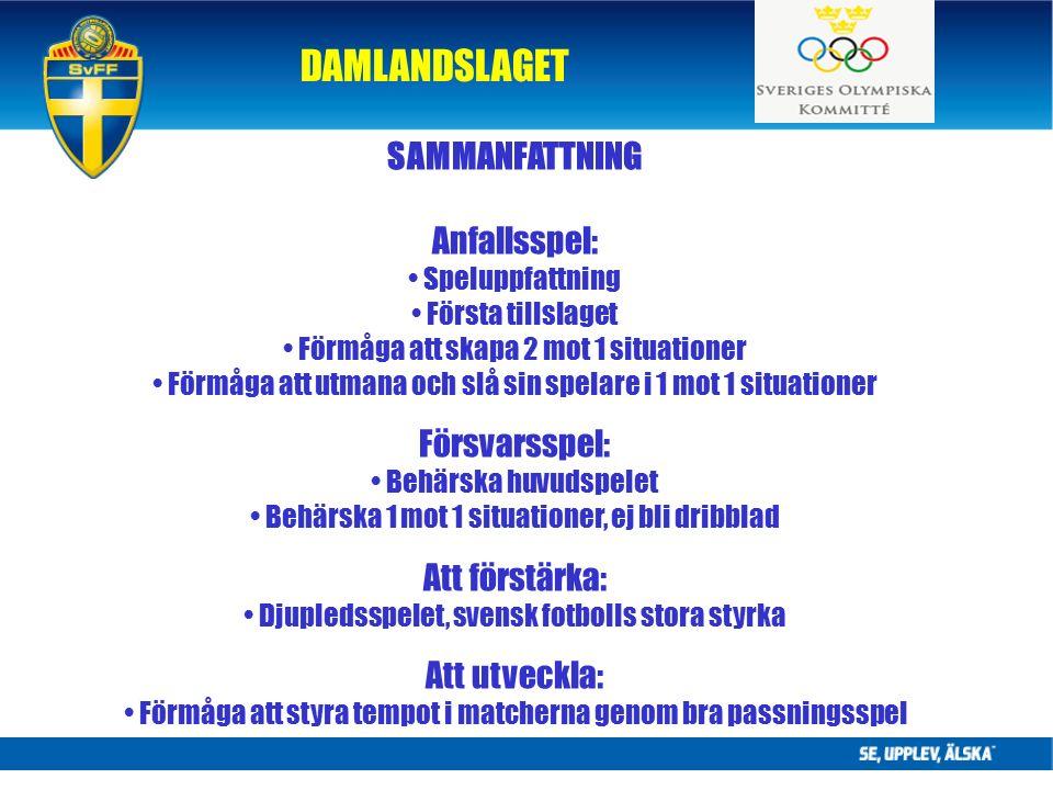 DAMLANDSLAGET SAMMANFATTNING Anfallsspel: Speluppfattning Första tillslaget Förmåga att skapa 2 mot 1 situationer Förmåga att utmana och slå sin spelare i 1 mot 1 situationer Försvarsspel: Behärska huvudspelet Behärska 1 mot 1 situationer, ej bli dribblad Att förstärka: Djupledsspelet, svensk fotbolls stora styrka Att utveckla: Förmåga att styra tempot i matcherna genom bra passningsspel