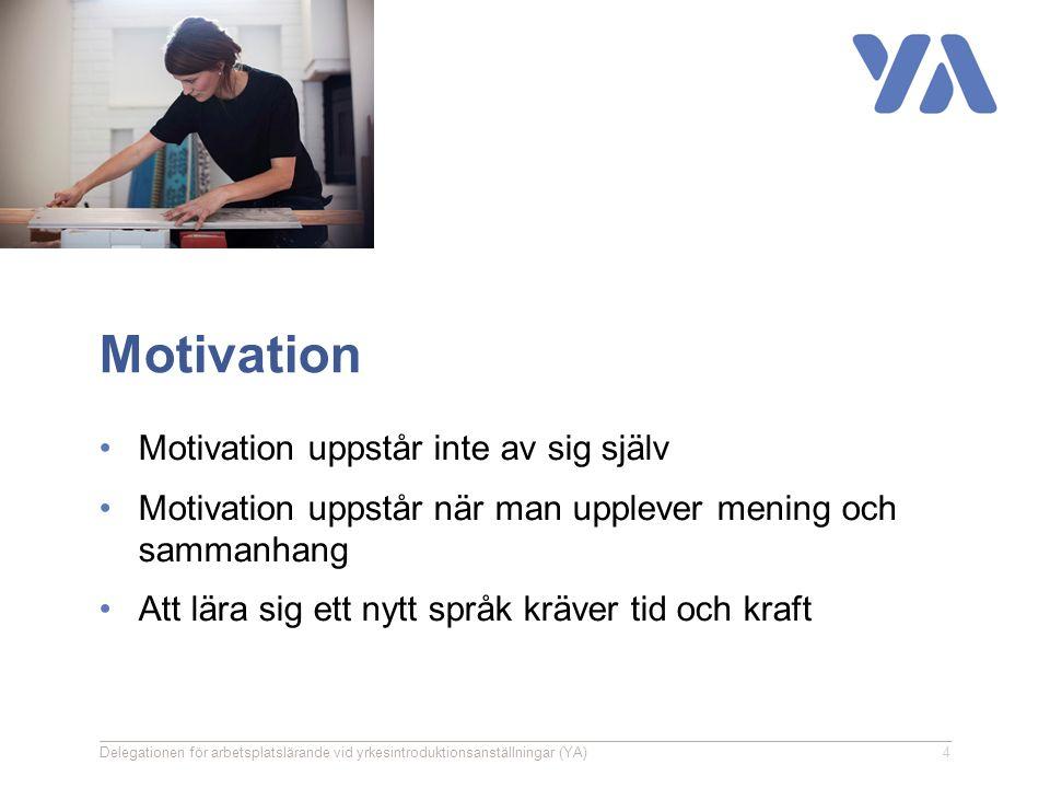Motivation Motivation uppstår inte av sig själv Motivation uppstår när man upplever mening och sammanhang Att lära sig ett nytt språk kräver tid och kraft Delegationen för arbetsplatslärande vid yrkesintroduktionsanställningar (YA)4