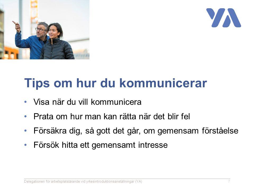 Tips om hur du kommunicerar Visa när du vill kommunicera Prata om hur man kan rätta när det blir fel Försäkra dig, så gott det går, om gemensam förståelse Försök hitta ett gemensamt intresse Delegationen för arbetsplatslärande vid yrkesintroduktionsanställningar (YA)7