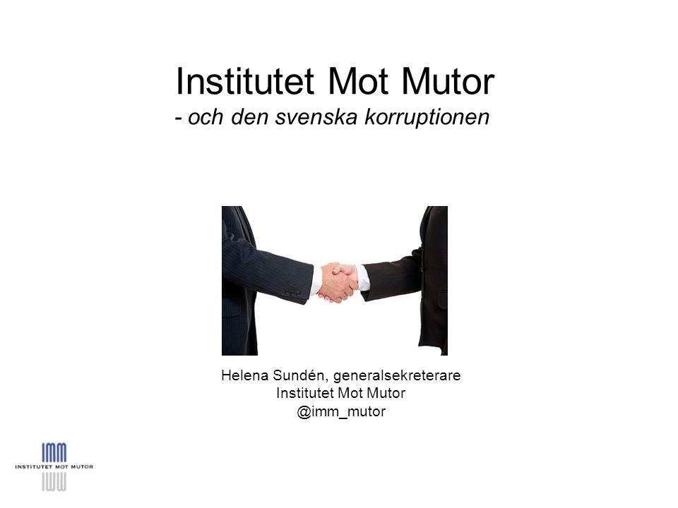 Institutet Mot Mutor - och den svenska korruptionen Helena Sundén, generalsekreterare Institutet Mot Mutor @imm_mutor