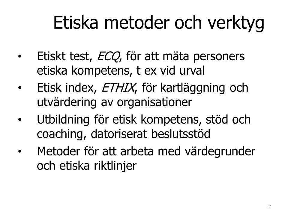 22 Etiska metoder och verktyg Etiskt test, ECQ, för att mäta personers etiska kompetens, t ex vid urval Etisk index, ETHIX, för kartläggning och utvärdering av organisationer Utbildning för etisk kompetens, stöd och coaching, datoriserat beslutsstöd Metoder för att arbeta med värdegrunder och etiska riktlinjer