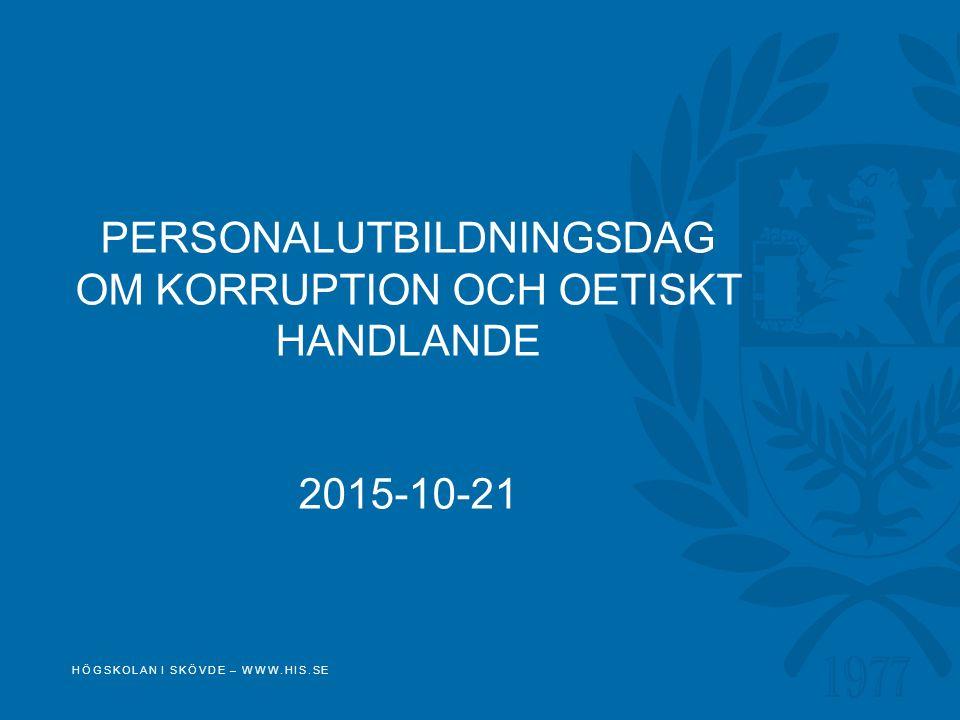 PERSONALUTBILDNINGSDAG OM KORRUPTION OCH OETISKT HANDLANDE 2015-10-21 HÖGSKOLAN I SKÖVDE – WWW.HIS.SE