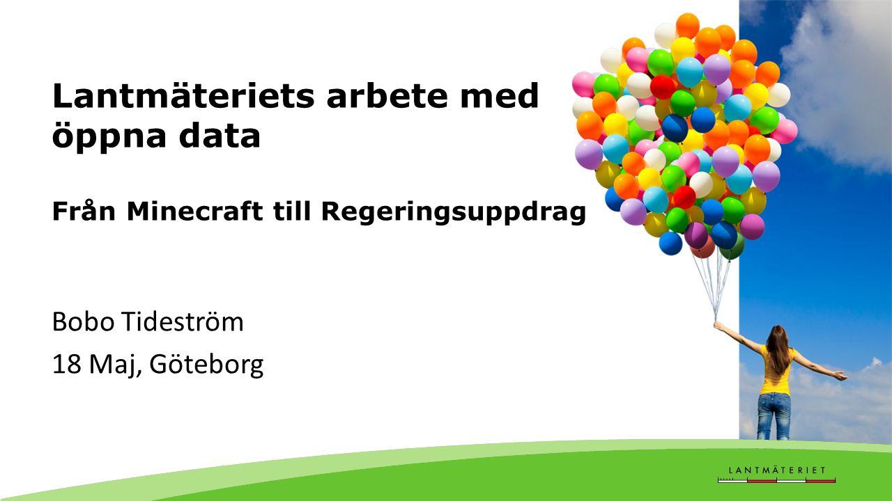 Lantmäteriets arbete med öppna data Från Minecraft till Regeringsuppdrag Bobo Tideström 18 Maj, Göteborg