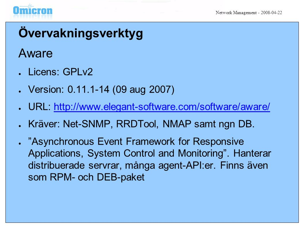 Övervakningsverktyg Aware ● Licens: GPLv2 ● Version: 0.11.1-14 (09 aug 2007) ● URL: http://www.elegant-software.com/software/aware/http://www.elegant-software.com/software/aware/ ● Kräver: Net-SNMP, RRDTool, NMAP samt ngn DB.