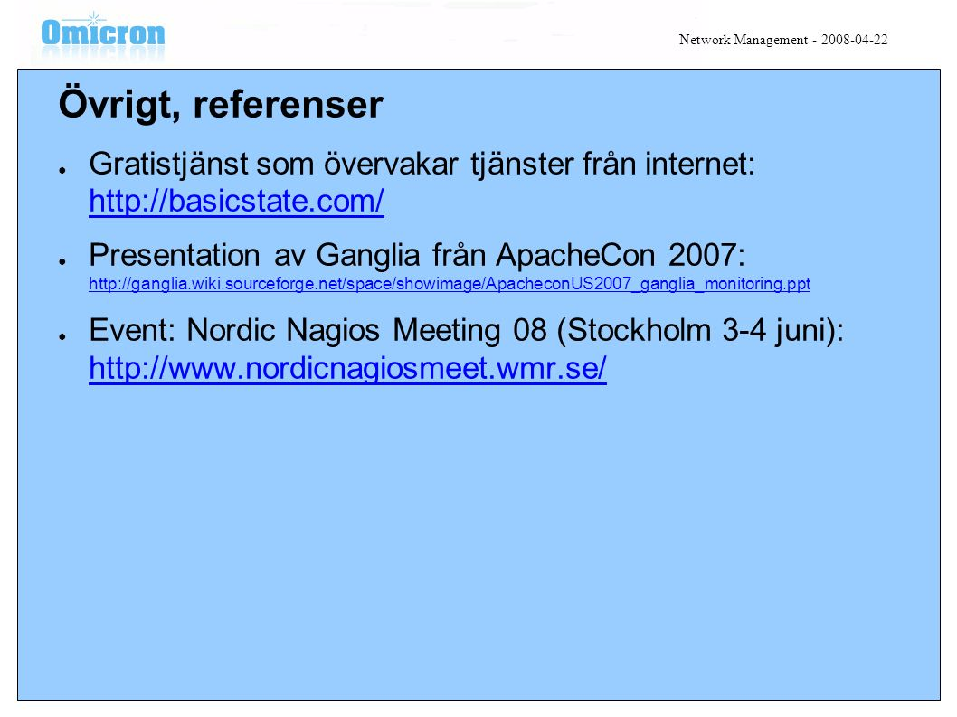 Övrigt, referenser ● Gratistjänst som övervakar tjänster från internet: http://basicstate.com/ http://basicstate.com/ ● Presentation av Ganglia från ApacheCon 2007: http://ganglia.wiki.sourceforge.net/space/showimage/ApacheconUS2007_ganglia_monitoring.ppt http://ganglia.wiki.sourceforge.net/space/showimage/ApacheconUS2007_ganglia_monitoring.ppt ● Event: Nordic Nagios Meeting 08 (Stockholm 3-4 juni): http://www.nordicnagiosmeet.wmr.se/ http://www.nordicnagiosmeet.wmr.se/ Network Management - 2008-04-22