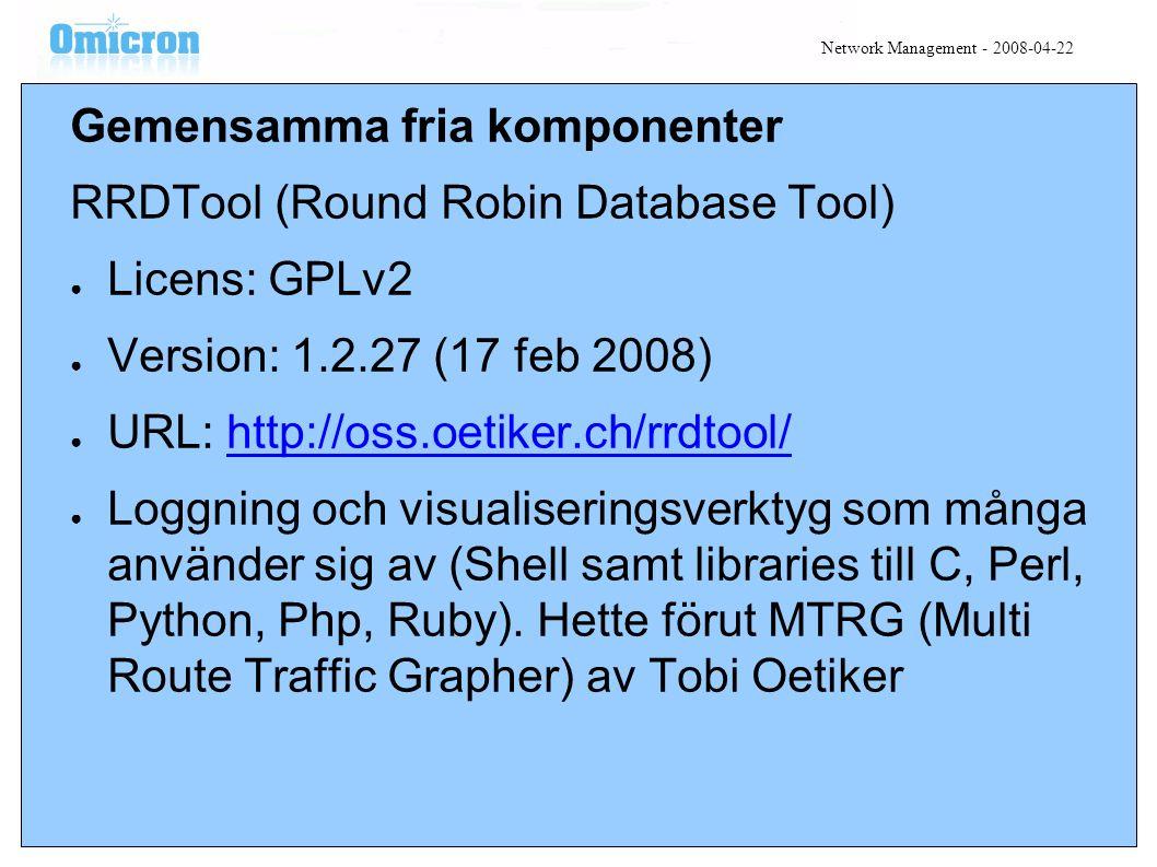 Gemensamma fria komponenter RRDTool (Round Robin Database Tool) ● Licens: GPLv2 ● Version: 1.2.27 (17 feb 2008) ● URL: http://oss.oetiker.ch/rrdtool/http://oss.oetiker.ch/rrdtool/ ● Loggning och visualiseringsverktyg som många använder sig av (Shell samt libraries till C, Perl, Python, Php, Ruby).