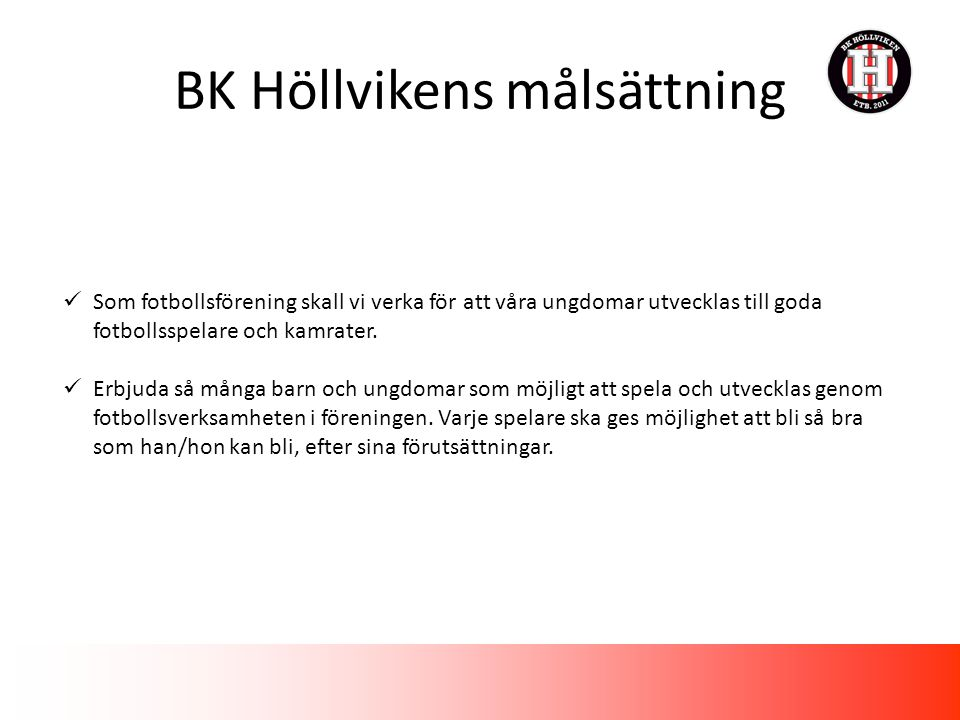 BK Höllvikens målsättning Som fotbollsförening skall vi verka för att våra ungdomar utvecklas till goda fotbollsspelare och kamrater.