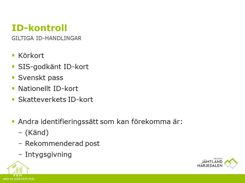 VAD VI GÖR OCH HUR  Körkort  SIS-godkänt ID-kort  Svenskt pass  Nationellt ID-kort  Skatteverkets ID-kort  Andra identifieringssätt som kan förekomma är: –(Känd) –Rekommenderad post –Intygsgivning ID-kontroll GILTIGA ID-HANDLINGAR