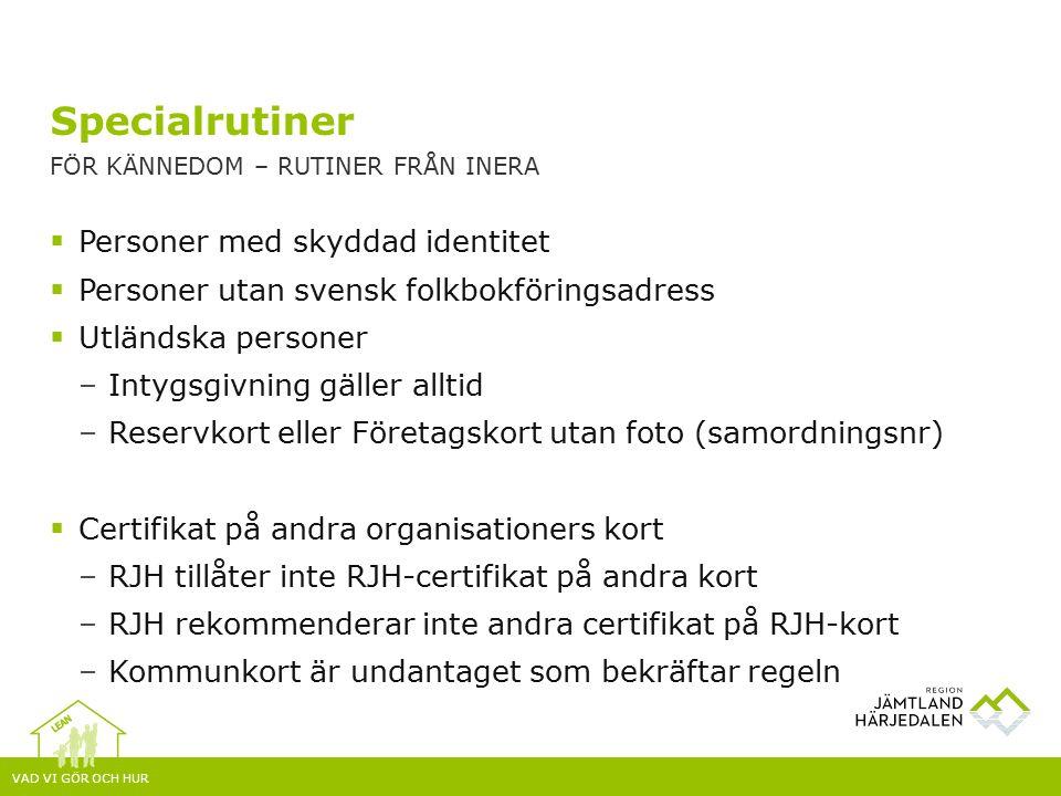 VAD VI GÖR OCH HUR  Personer med skyddad identitet  Personer utan svensk folkbokföringsadress  Utländska personer –Intygsgivning gäller alltid –Reservkort eller Företagskort utan foto (samordningsnr)  Certifikat på andra organisationers kort –RJH tillåter inte RJH-certifikat på andra kort –RJH rekommenderar inte andra certifikat på RJH-kort –Kommunkort är undantaget som bekräftar regeln Specialrutiner FÖR KÄNNEDOM – RUTINER FRÅN INERA