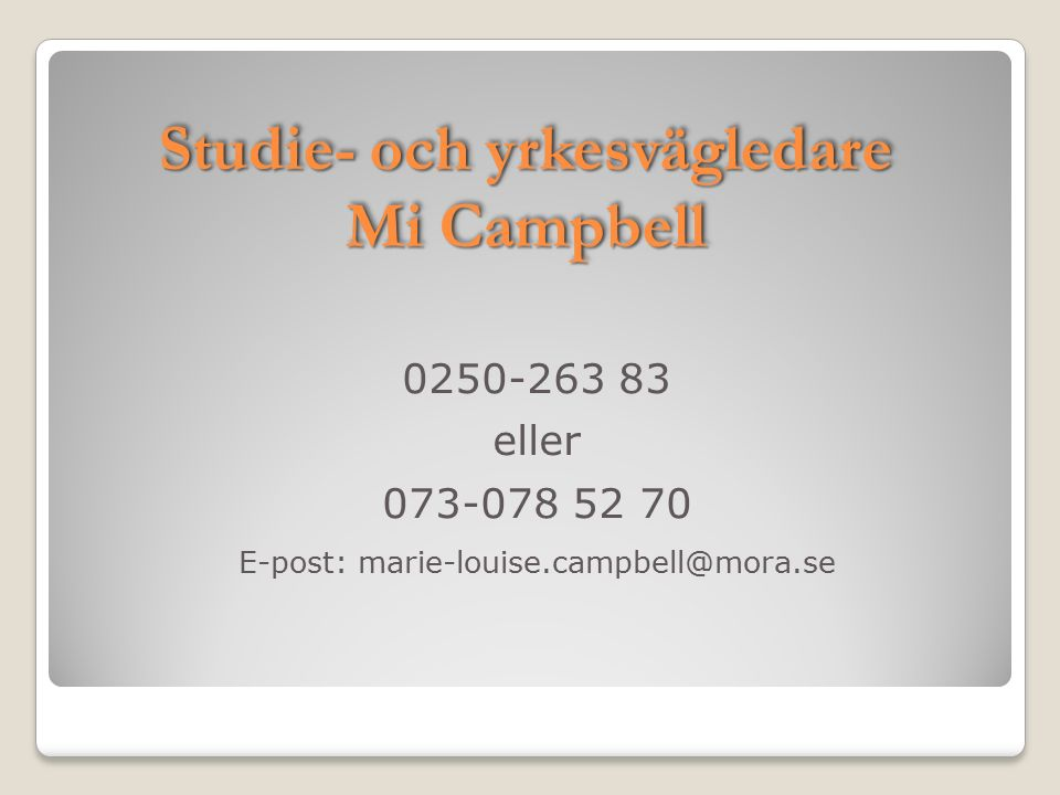 Studie- och yrkesvägledare Mi Campbell 0250-263 83 eller 073-078 52 70 E-post: marie-louise.campbell@mora.se