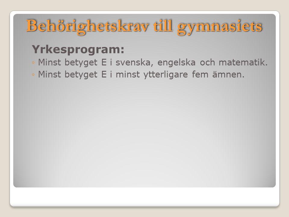 Behörighetskrav till gymnasiets Yrkesprogram: ◦Minst betyget E i svenska, engelska och matematik. ◦Minst betyget E i minst ytterligare fem ämnen.