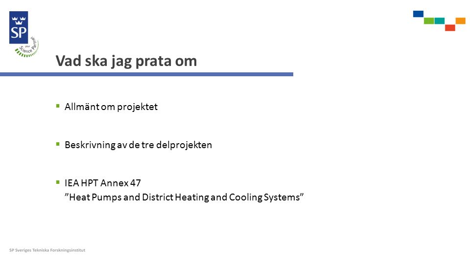 Vad ska jag prata om  Allmänt om projektet  Beskrivning av de tre delprojekten  IEA HPT Annex 47 Heat Pumps and District Heating and Cooling Systems