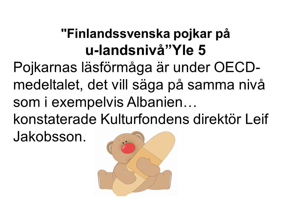 Finlandssvenska pojkar på u-landsnivå Yle 5 Pojkarnas läsförmåga är under OECD- medeltalet, det vill säga på samma nivå som i exempelvis Albanien… konstaterade Kulturfondens direktör Leif Jakobsson.