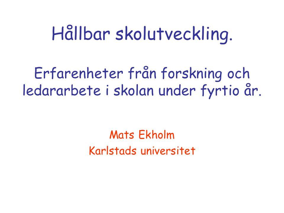 Hållbar skolutveckling. Erfarenheter från forskning och ledararbete i skolan under fyrtio år. Mats Ekholm Karlstads universitet