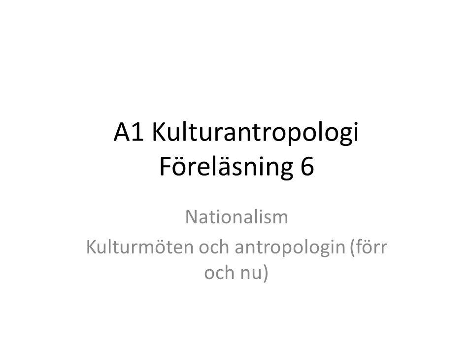 A1 Kulturantropologi Föreläsning 6 Nationalism Kulturmöten och antropologin (förr och nu)