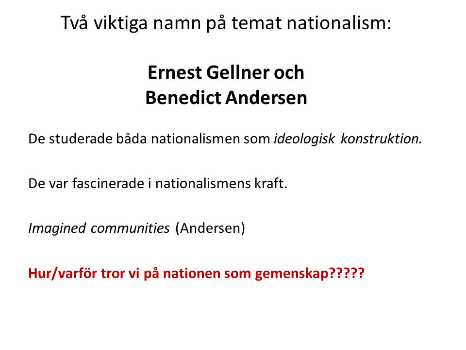Två viktiga namn på temat nationalism: Ernest Gellner och Benedict Andersen De studerade båda nationalismen som ideologisk konstruktion.