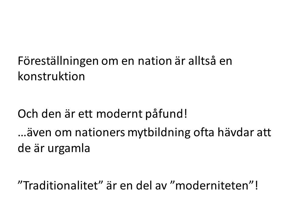 """Föreställningen om en nation är alltså en konstruktion Och den är ett modernt påfund! …även om nationers mytbildning ofta hävdar att de är urgamla """"Tr"""