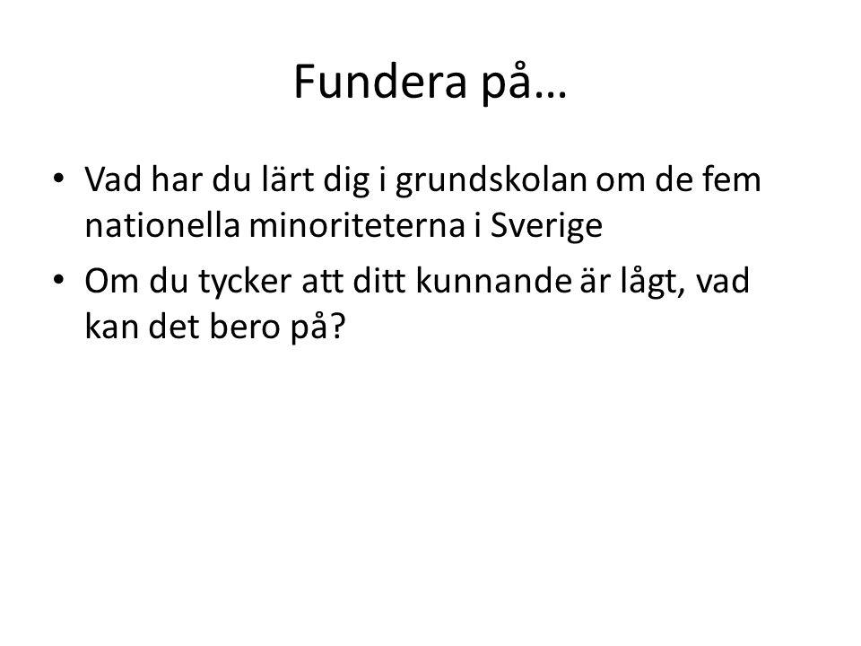 Fundera på… Vad har du lärt dig i grundskolan om de fem nationella minoriteterna i Sverige Om du tycker att ditt kunnande är lågt, vad kan det bero på