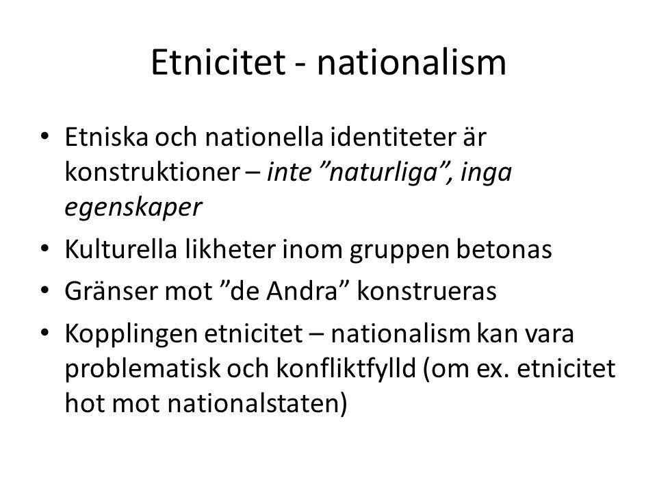 Etnicitet - nationalism Etniska och nationella identiteter är konstruktioner – inte naturliga , inga egenskaper Kulturella likheter inom gruppen betonas Gränser mot de Andra konstrueras Kopplingen etnicitet – nationalism kan vara problematisk och konfliktfylld (om ex.
