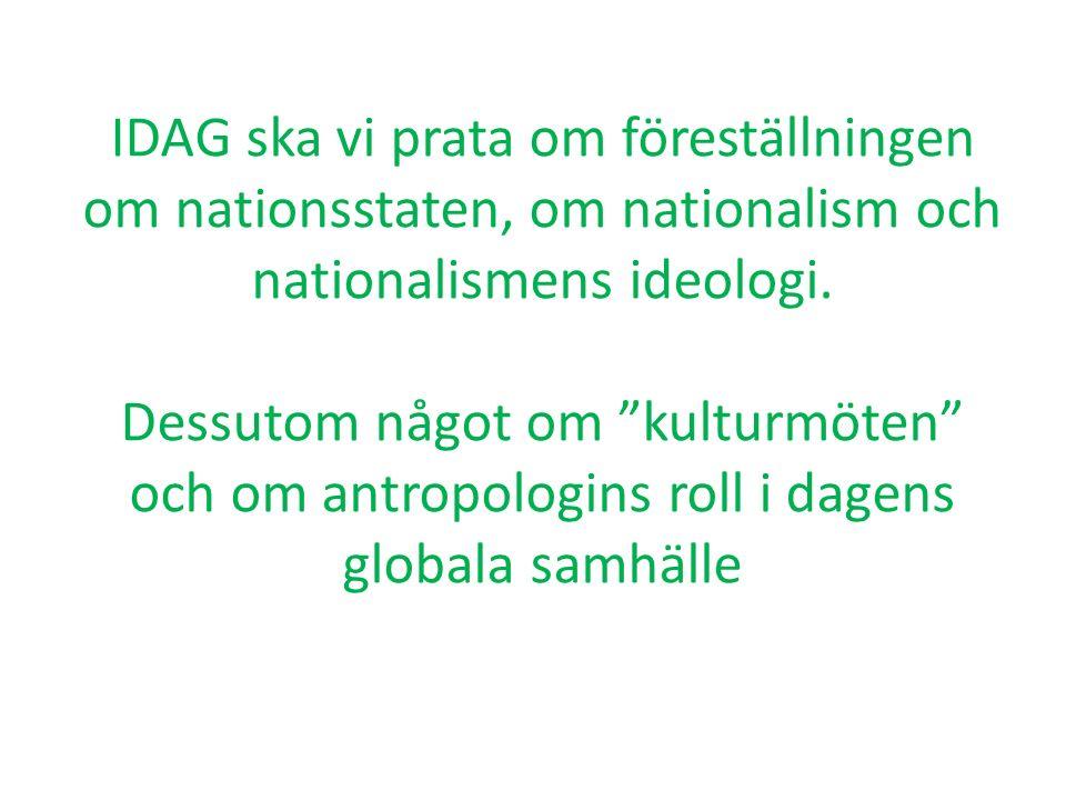"""IDAG ska vi prata om föreställningen om nationsstaten, om nationalism och nationalismens ideologi. Dessutom något om """"kulturmöten"""" och om antropologin"""