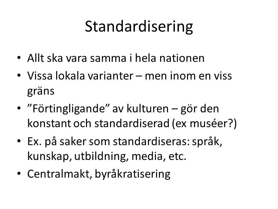 Standardisering Allt ska vara samma i hela nationen Vissa lokala varianter – men inom en viss gräns Förtingligande av kulturen – gör den konstant och standardiserad (ex muséer ) Ex.