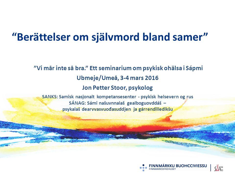 Berättelser om självmord bland samer Vi mår inte så bra. Ett seminarium om psykisk ohälsa i Sápmi Ubmeje/Umeå, 3-4 mars 2016 Jon Petter Stoor, psykolog SANKS: Samisk nasjonalt kompetansesenter - psykisk helsevern og rus SÁNAG: Sámi našuvnnalaš gealboguovddáš – psykalaš dearvvasvuođasuddjen ja gárrendilledikšu