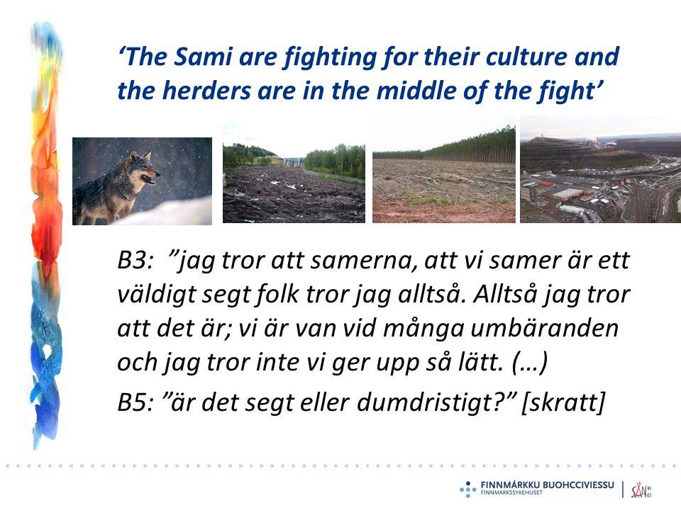 'The Sami are fighting for their culture and the herders are in the middle of the fight' B3: jag tror att samerna, att vi samer är ett väldigt segt folk tror jag alltså.