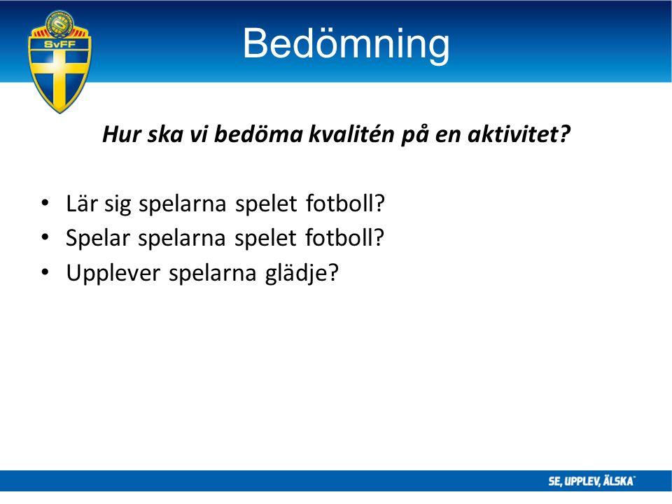 Bedömning Hur ska vi bedöma kvalitén på en aktivitet? Lär sig spelarna spelet fotboll? Spelar spelarna spelet fotboll? Upplever spelarna glädje?
