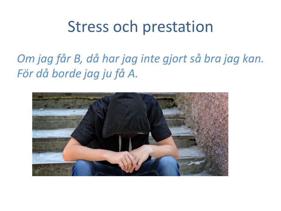 Stress och prestation Om jag får B, då har jag inte gjort så bra jag kan. För då borde jag ju få A.